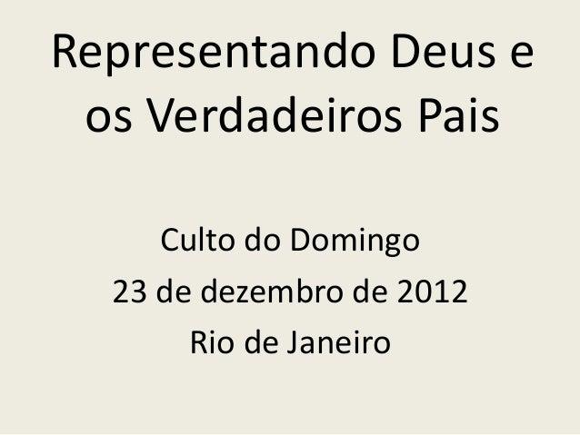 Representando Deus e os Verdadeiros Pais     Culto do Domingo  23 de dezembro de 2012       Rio de Janeiro