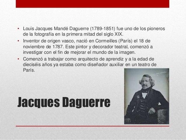 Jacques Daguerre • Louis Jacques Mandé Daguerre (1789-1851) fue uno de los pioneros de la fotografía en la primera mitad d...