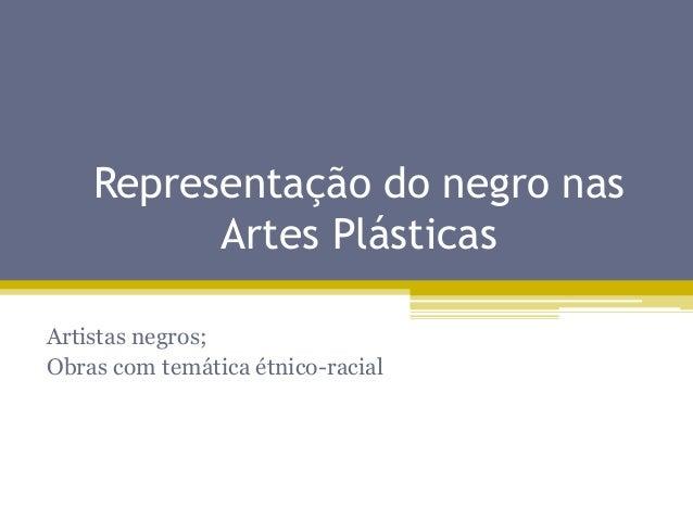 Representação do negro nas Artes Plásticas Artistas negros; Obras com temática étnico-racial