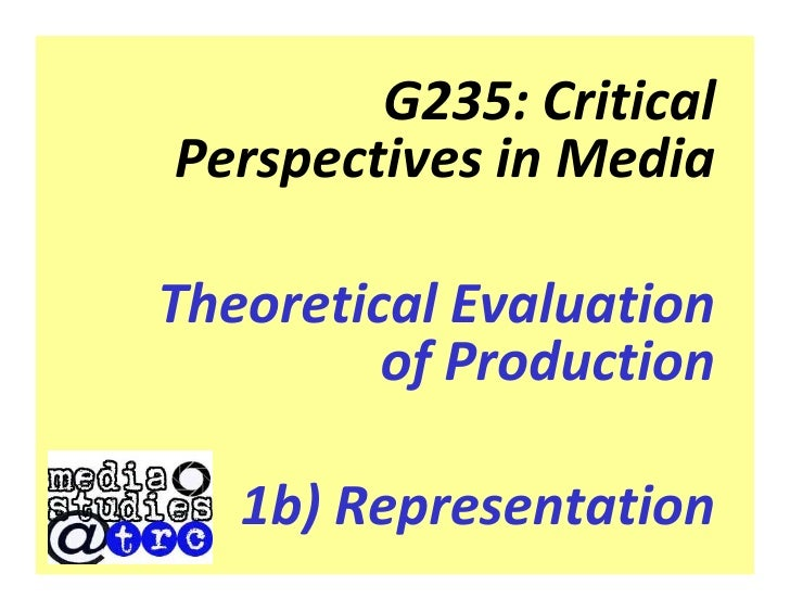G235: Critical Perspectives in Media  Theoretical Evaluation          of Production     1b) Representation