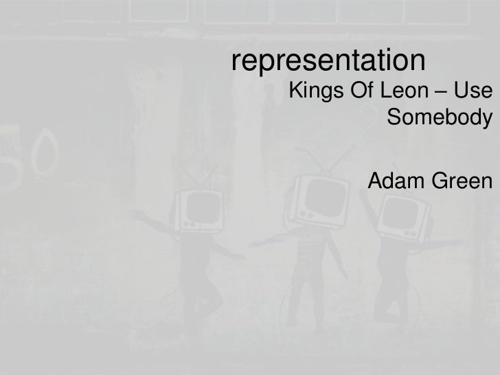 representation<br />Kings Of Leon – Use Somebody<br />Adam Green<br />