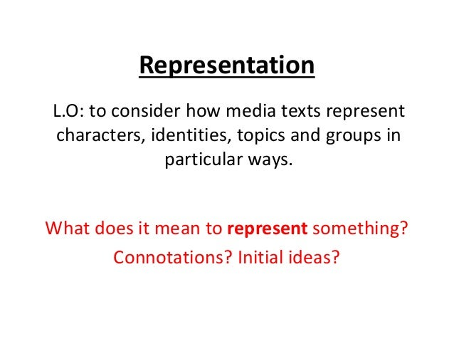 Representation L.O: to consider how media texts represent characters, identities, topics and groups in particular ways. Wh...
