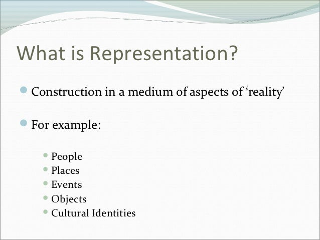 What is Representation?Construction in a medium of aspects of 'reality'For example:     People     Places     Events ...