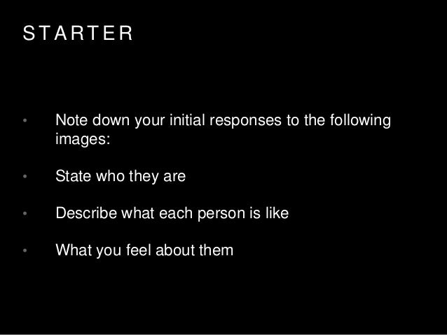 S T A R T E R • Note down your initial responses to the following images: • State who they are • Describe what each person...