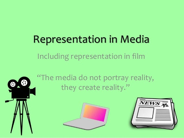 """Representation in Media """"The media do not portray reality, they create reality."""" Including representation in film"""