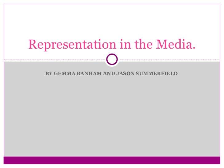 BY GEMMA BANHAM AND JASON SUMMERFIELD  Representation in the Media.