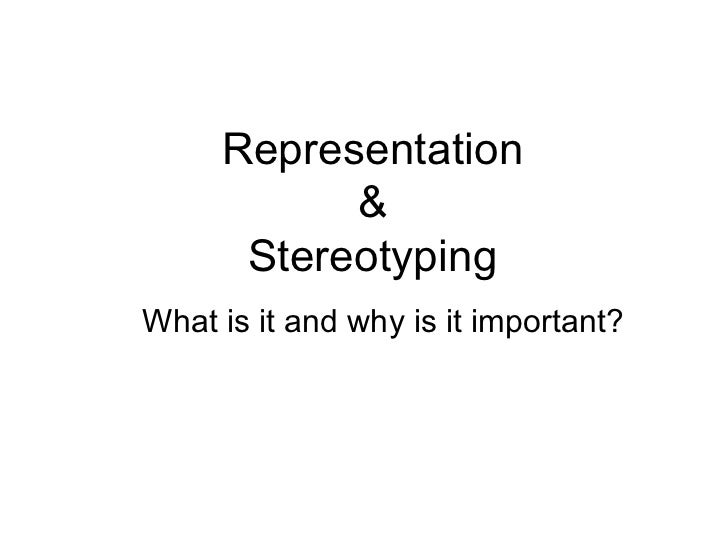 Representation           &      StereotypingWhat is it and why is it important?