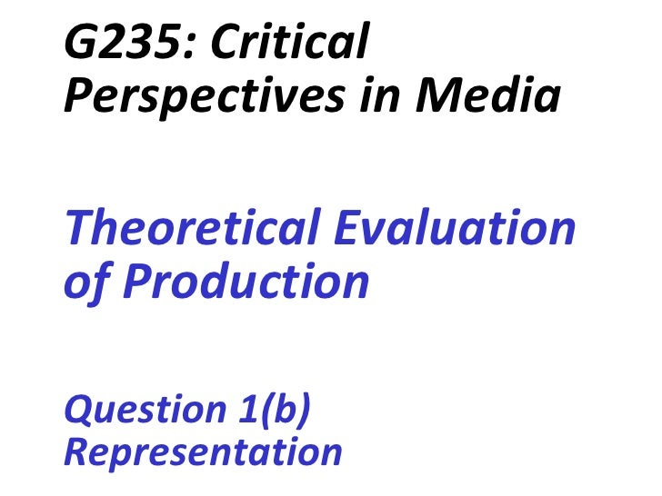 G235: CriticalPerspectives in MediaTheoretical Evaluationof ProductionQuestion 1(b)Representation