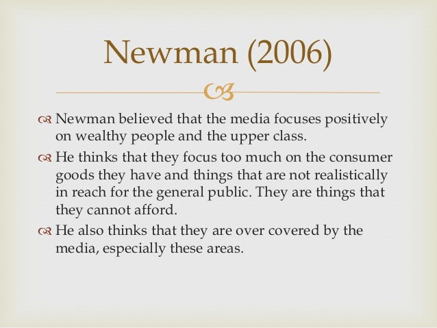 Newman (2006)   Newman believed that the media focuses positively on wealthy people and the upper class.  He thinks tha...