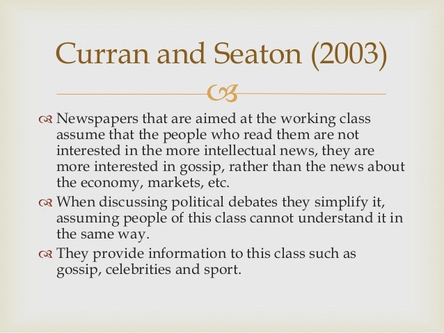 Curran and Seaton (2003)    Newspapers that are aimed at the working class assume that the people who read them are not ...