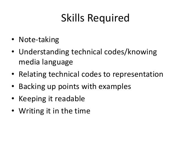 Skills Required• Note-taking• Understanding technical codes/knowing  media language• Relating technical codes to represent...