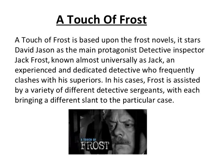 A Touch Of FrostA Touch of Frost is based upon the frost novels, it starsDavid Jason as the main protagonist Detective ins...