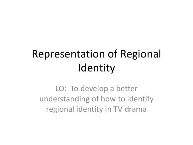 Representation of Regional        Identity     LO: To develop a better understanding of how to identify  regional identity...