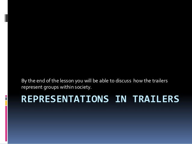 By the end of the lesson you will be able to discuss how the trailersrepresent groups within society.REPRESENTATIONS IN TR...