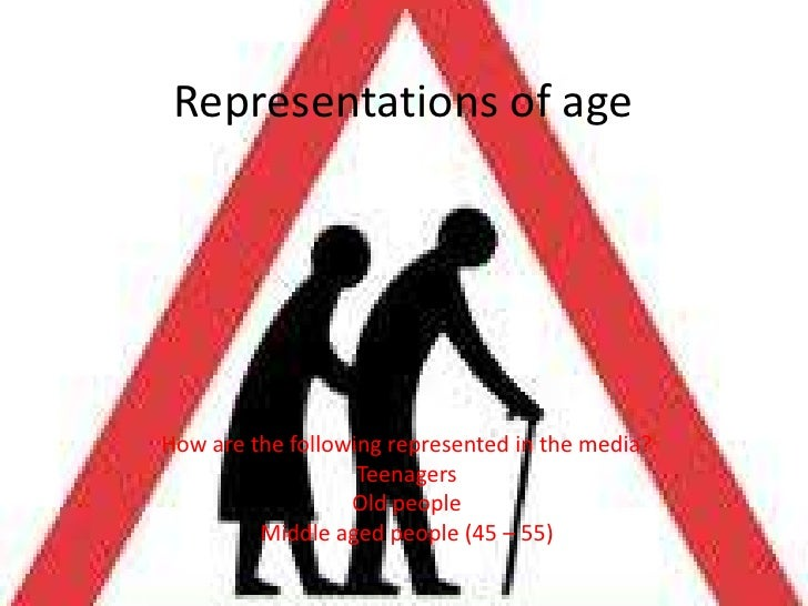 Representations of age<br />How are the following represented in the media?<br />Teenagers<br />Old people<br />Middle age...