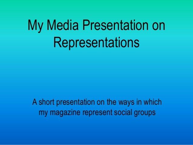 My Media Presentation on    RepresentationsA short presentation on the ways in which  my magazine represent social groups