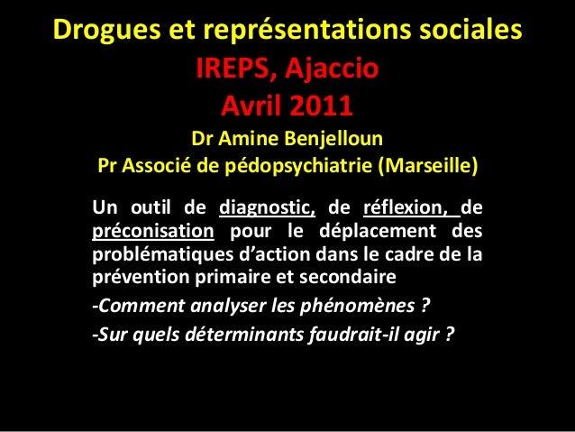 Drogues et représentations sociales          IREPS, Ajaccio            Avril 2011             Dr Amine Benjelloun   Pr Ass...