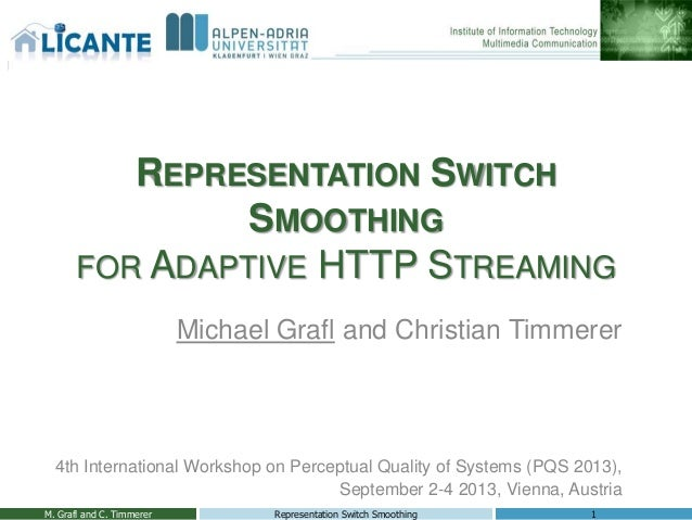 REPRESENTATION SWITCH SMOOTHING FOR ADAPTIVE HTTP STREAMING Michael Grafl and Christian Timmerer 4th International Worksho...