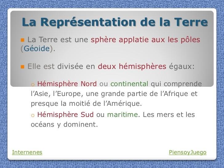 La Représentation de la Terre   La Terre est une sphère applatie aux les pôles  (Géoide).     Elle est divisée en deux h...