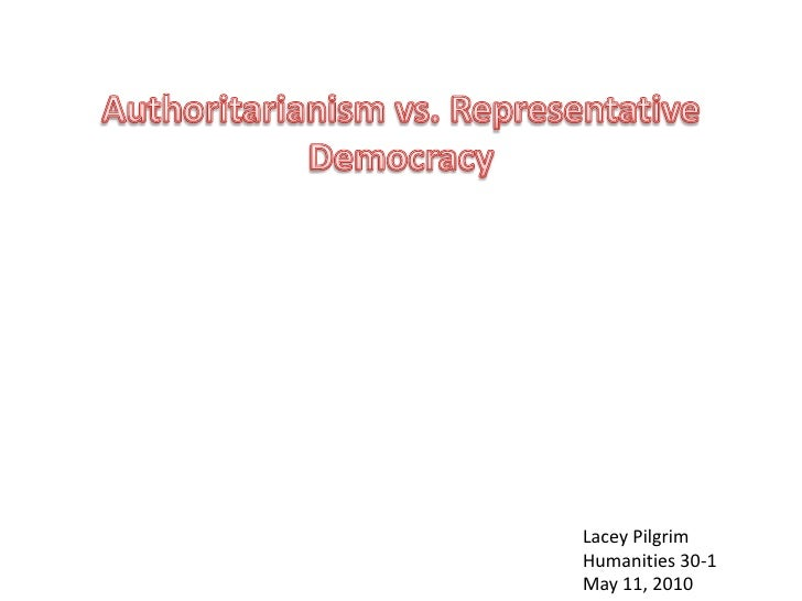 Authoritarianism vs. Representative Democracy<br />Lacey Pilgrim<br />Humanities 30-1<br />May 11, 2010<br />