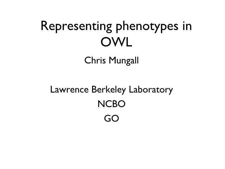 Representing phenotypes in OWL Chris Mungall Lawrence Berkeley Laboratory NCBO GO