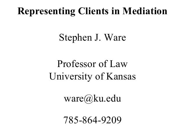 Representing Clients in Mediation Stephen J. Ware Professor of Law University of Kansas ware@ku.edu 785-864-9209