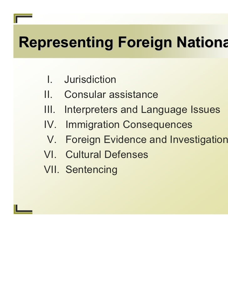 Representing Foreign Nationals    I.    Jurisdiction   II.    Consular assistance   III.   Interpreters and Language Issue...