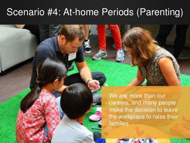 Scenario #4: At-home Periods (Parenting) We are more than our careers, and many people make the decision to leave the work...