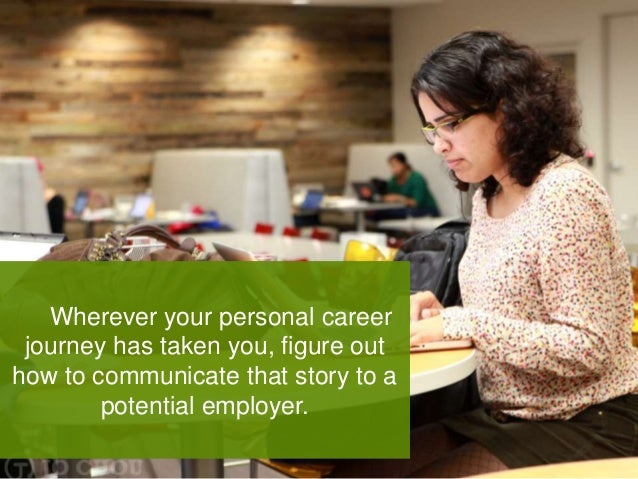 Wherever your personal career journey has taken you, figure out how to communicate that story to a potential employer.