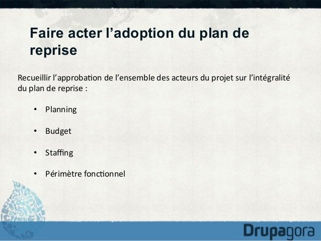 Faire acter l'adoption du plan de reprise Recueillir  l'approba)on  de  l'ensemble  des  acteurs  du  projet...