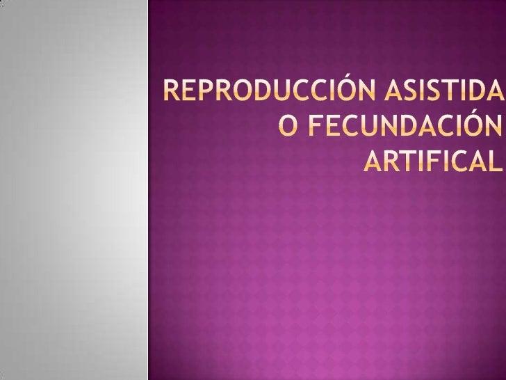 REPRODUCCIÓN ASISTIDA O FECUNDACIÓN ARTIFICAL<br />