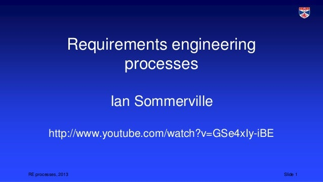 Requirements engineering processes Ian Sommerville http://www.youtube.com/watch?v=GSe4xIy-iBE  RE processes, 2013  Slide 1
