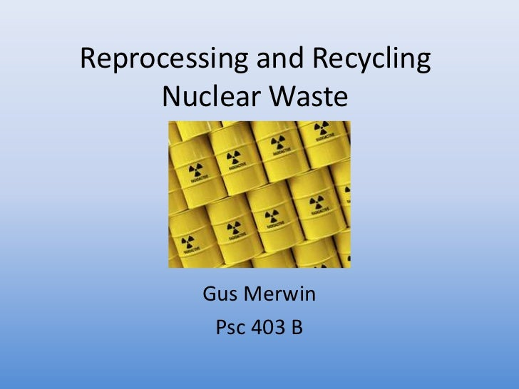 Reprocessing and Recycling  Nuclear Waste<br />Gus Merwin<br />Psc 403 B<br />
