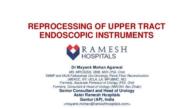 REPROCESSING OF UPPER TRACT ENDOSCOPIC INSTRUMENTS Dr Mayank Mohan Agarwal MS, MRCS(Ed), DNB, MCh (PGI, Chd) VMMF and I...