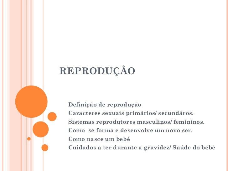REPRODUÇÃO Definição de reprodução Caracteres sexuais primários/ secundáros. Sistemas reprodutores masculinos/ femininos. ...