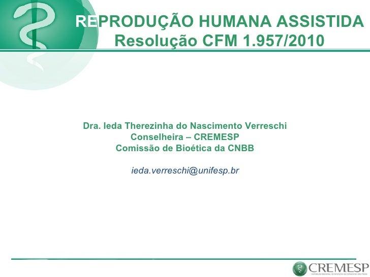 RE PRODUÇÃO HUMANA ASSISTIDA Resolução CFM 1.957/2010 Dra. Ieda Therezinha do Nascimento Verreschi Conselheira – CREMESP C...