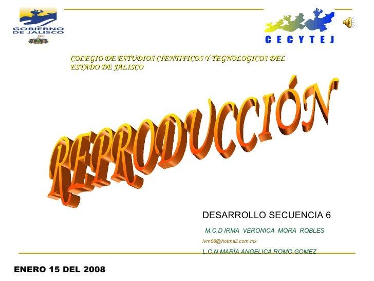 REPRODUCCIÓN DESARROLLO SECUENCIA 6 M.C.D IRMA  VERONICA  MORA  ROBLES [email_address] L.C.N MARÍA ANGELICA ROMO GOMEZ ENE...