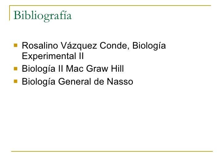 Bibliografía <ul><li>Rosalino Vázquez Conde, Biología Experimental II </li></ul><ul><li>Biología II Mac Graw Hill </li></u...
