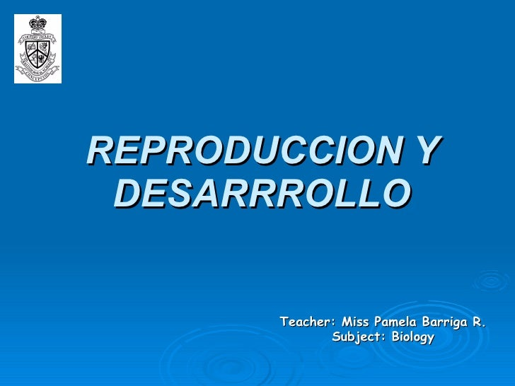 REPRODUCCION Y DESARRROLLO Teacher: Miss Pamela Barriga R. Subject: Biology
