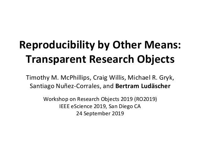 Reproducibility by Other Means: Transparent Research Objects Timothy M. McPhillips, Craig Willis, Michael R. Gryk, Santiag...