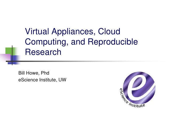 Virtual Appliances, Cloud  Computing, and Reproducible  ResearchBill Howe, PhdeScience Institute, UW