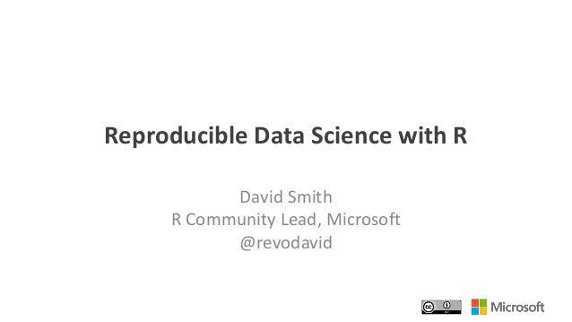 Reproducible Data Science with R David Smith R Community Lead, Microsoft @revodavid