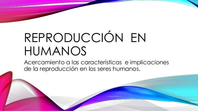 REPRODUCCIÓN EN HUMANOS Acercamiento a las características e implicaciones de la reproducción en los seres humanos.
