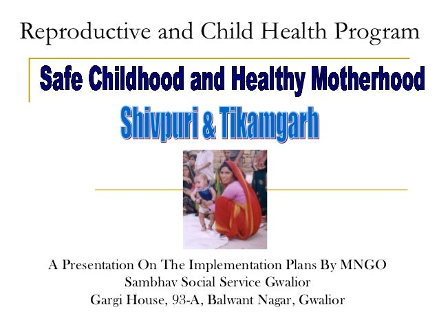 Reproductive and Child Health Program  A Presentation On The Implementation Plans By MNGO               Sambhav Social Ser...
