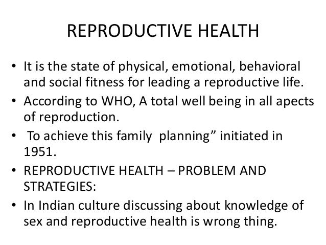 REPRODUCTIVE HEALTH • It is the state of physical, emotional, behavioral and social fitness for leading a reproductive lif...