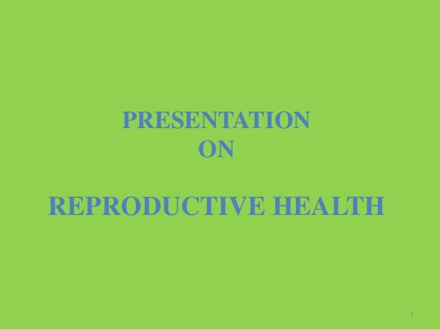 1 PRESENTATION ON REPRODUCTIVE HEALTH