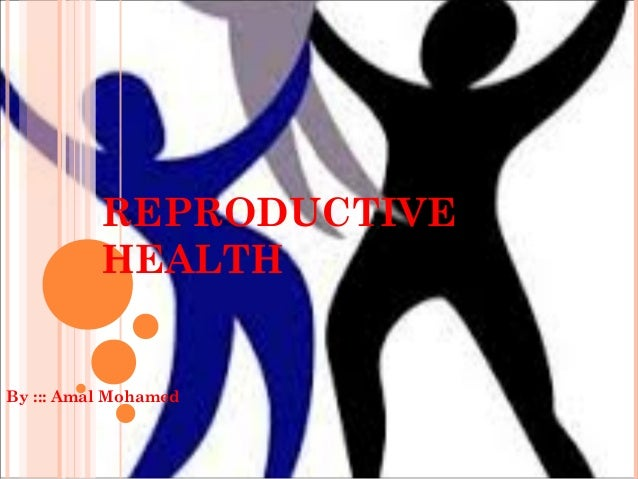 REPRODUCTIVE HEALTH By ::: Amal Mohamed