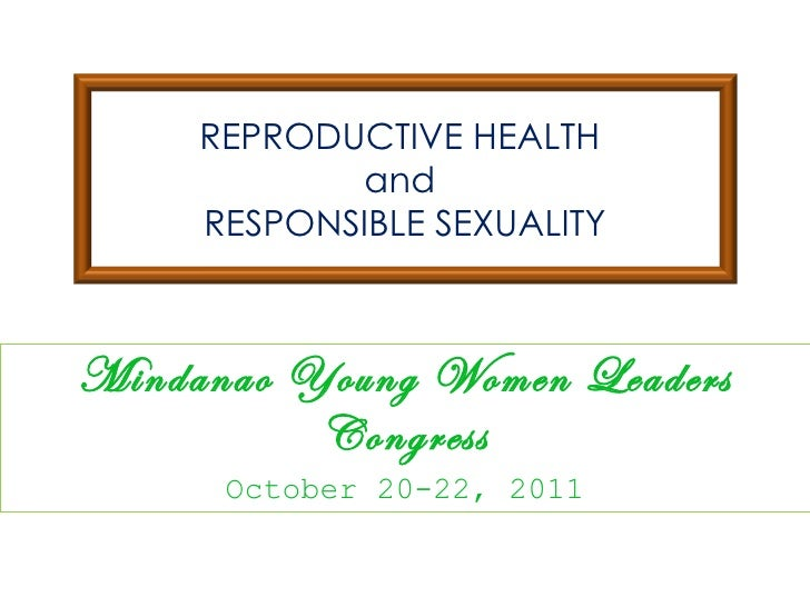 Mindanao Young Women Leaders Congress October 20-22, 2011 REPRODUCTIVE HEALTH  and  RESPONSIBLE SEXUALITY