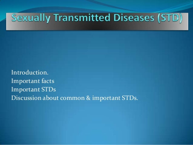 Introduction.Important factsImportant STDsDiscussion about common & important STDs.