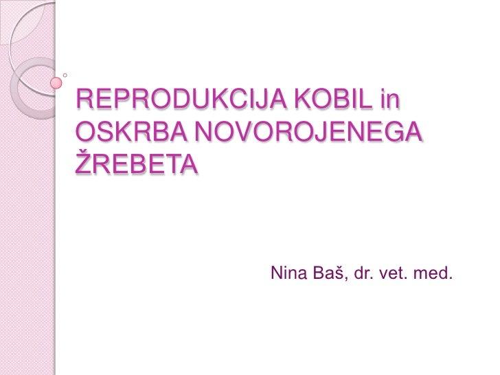REPRODUKCIJA KOBIL inOSKRBA NOVOROJENEGA ŽREBETA<br />Nina Baš, dr. vet. med.<br />